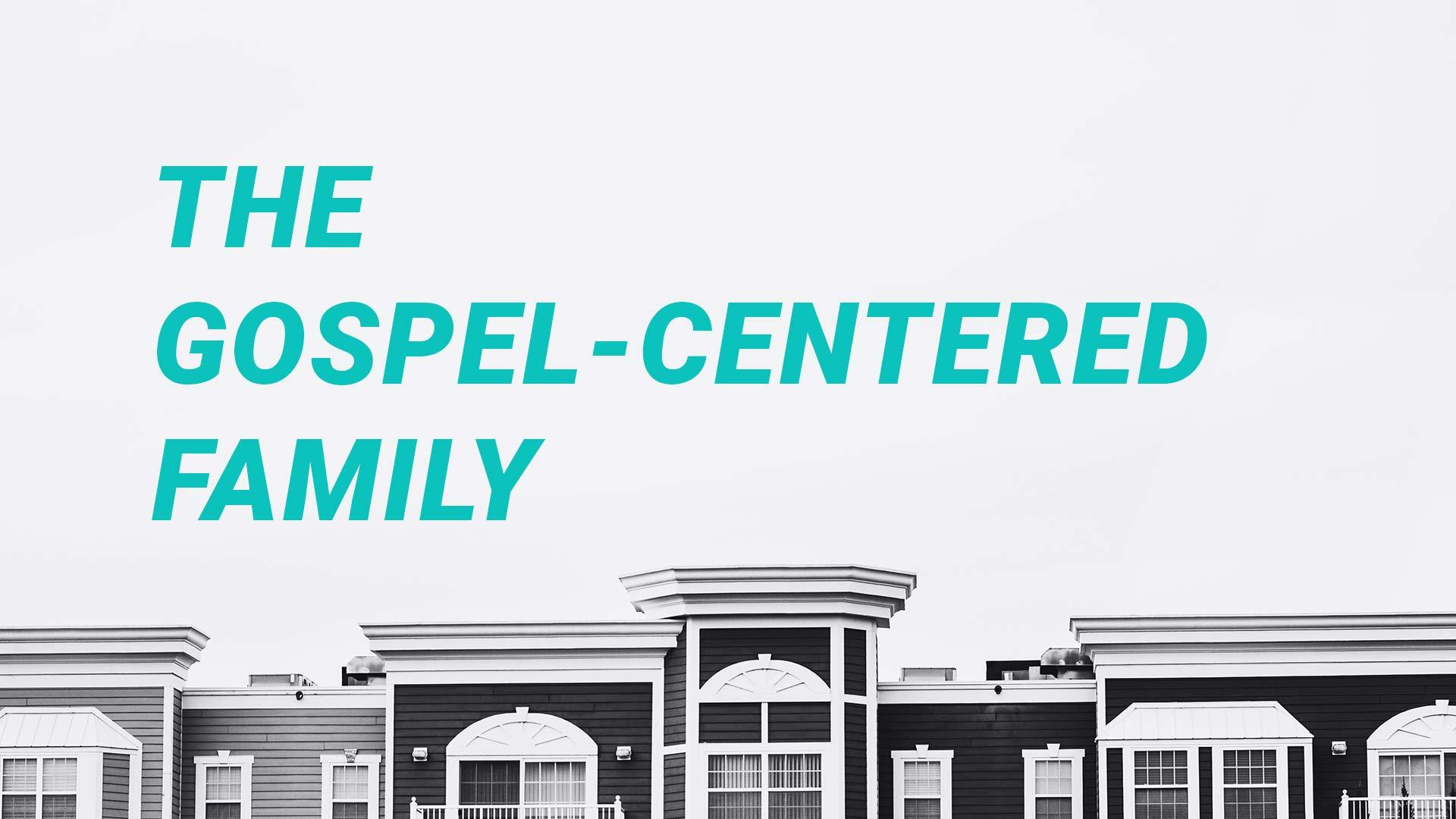 The Gospel-Centered Family (Luke 7:36-50)