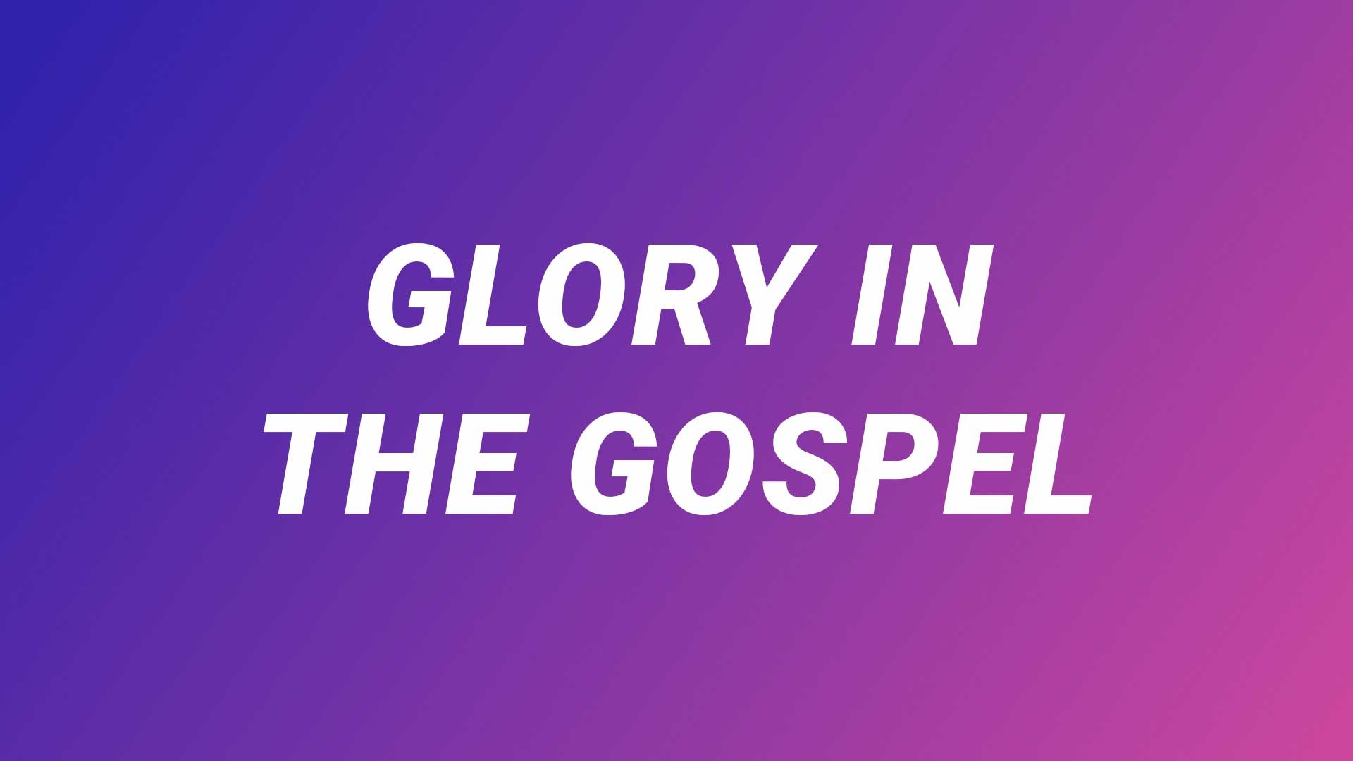 Glory in the Gospel (Part 3): Truth
